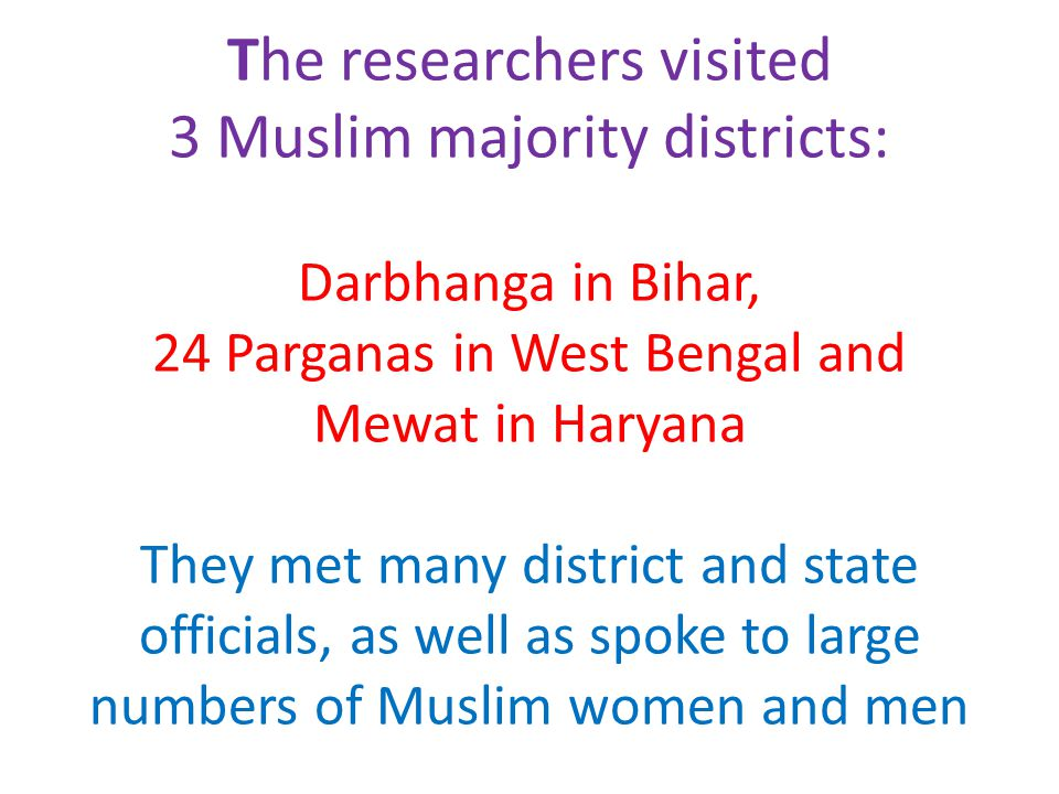 The researchers visited 3 Muslim majority districts: Darbhanga in Bihar, 24 Parganas in West Bengal and Mewat in Haryana They met many district and state officials, as well as spoke to large numbers of Muslim women and men