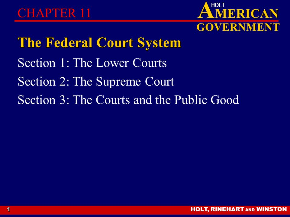 HOLT, RINEHART AND WINSTON A MERICAN GOVERNMENT HOLT 1 The Federal Court System Section 1: The Lower Courts Section 2: The Supreme Court Section 3: Th