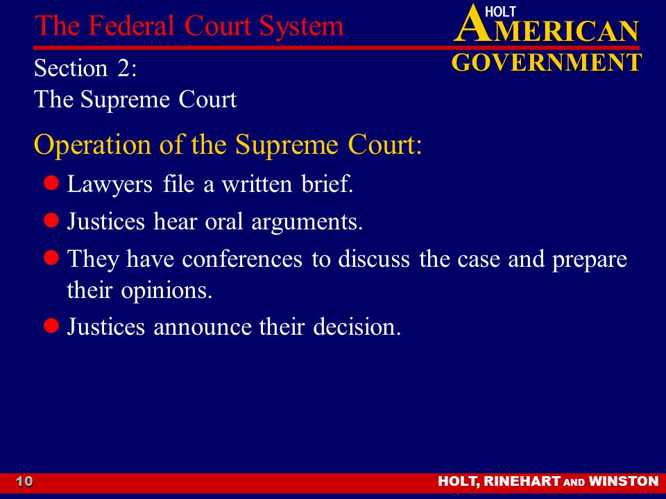 A MERICAN GOVERNMENT HOLT HOLT, RINEHART AND WINSTON The Federal Court System 10 Section 2: The Supreme Court Operation of the Supreme Court: Lawyers file a written brief.