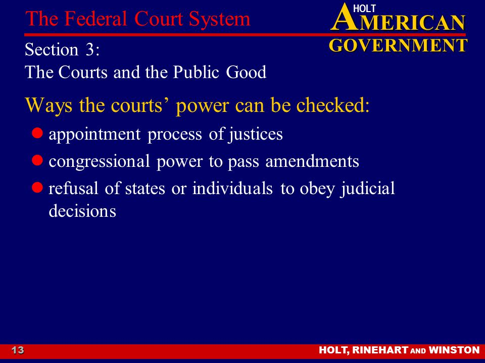 A MERICAN GOVERNMENT HOLT HOLT, RINEHART AND WINSTON The Federal Court System 13 Section 3: The Courts and the Public Good Ways the courts' power can be checked: appointment process of justices congressional power to pass amendments refusal of states or individuals to obey judicial decisions