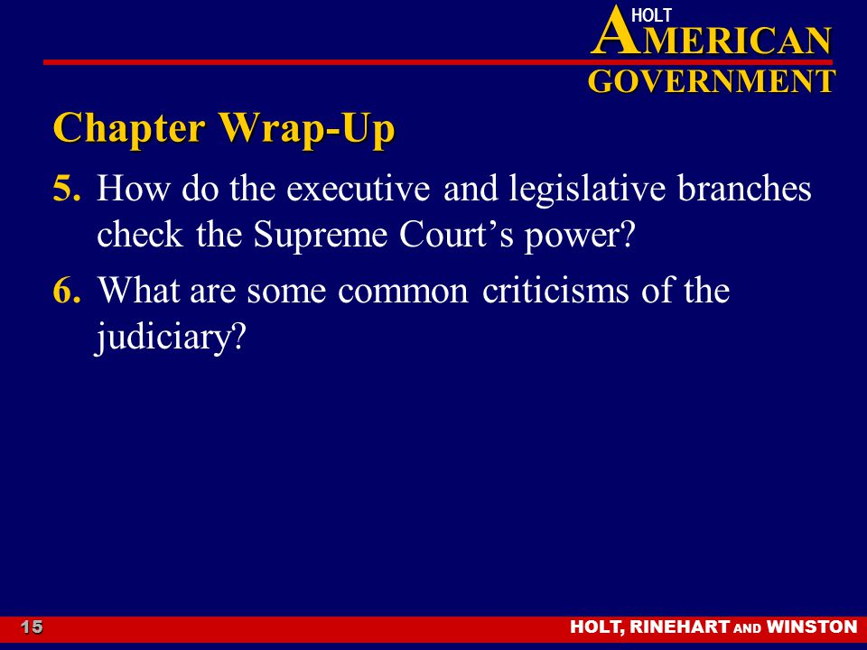 HOLT, RINEHART AND WINSTON A MERICAN GOVERNMENT HOLT 15 Chapter Wrap-Up 5.How do the executive and legislative branches check the Supreme Court's powe