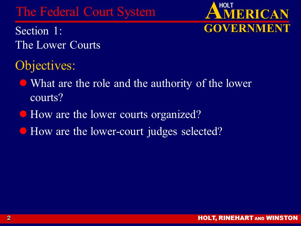 A MERICAN GOVERNMENT HOLT HOLT, RINEHART AND WINSTON The Federal Court System 2 Section 1: The Lower Courts Objectives: What are the role and the authority of the lower courts.