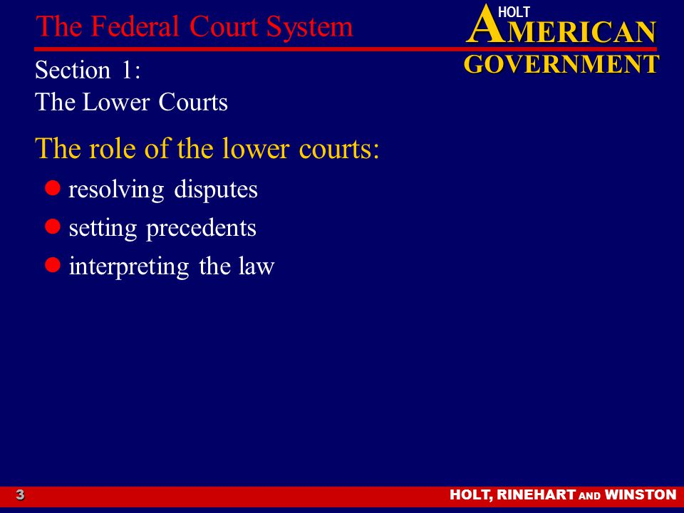 A MERICAN GOVERNMENT HOLT HOLT, RINEHART AND WINSTON The Federal Court System 3 Section 1: The Lower Courts The role of the lower courts: resolving di