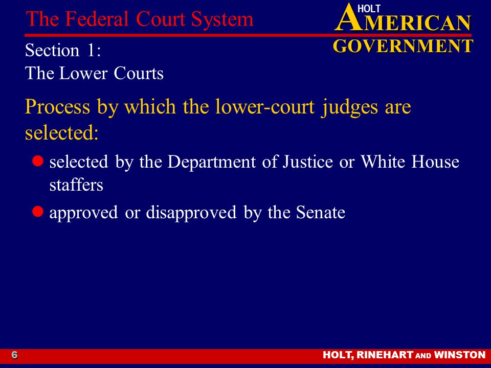 A MERICAN GOVERNMENT HOLT HOLT, RINEHART AND WINSTON The Federal Court System 6 Section 1: The Lower Courts Process by which the lower-court judges are selected: selected by the Department of Justice or White House staffers approved or disapproved by the Senate
