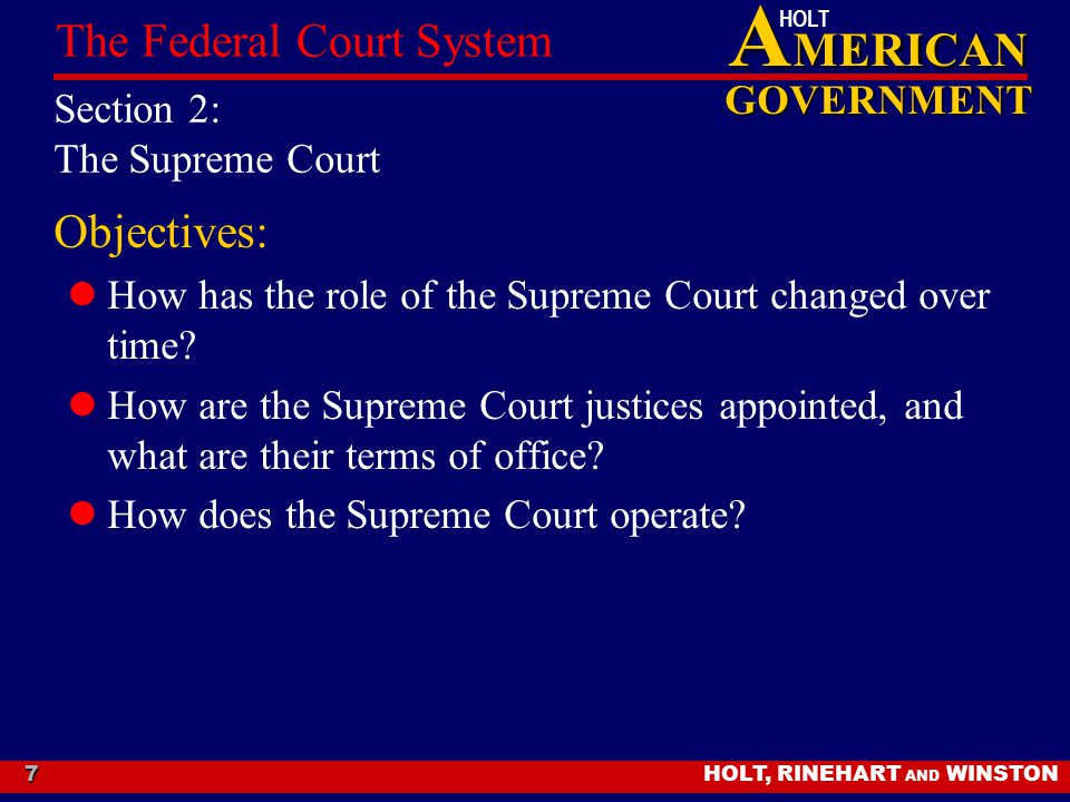 A MERICAN GOVERNMENT HOLT HOLT, RINEHART AND WINSTON The Federal Court System 7 Section 2: The Supreme Court Objectives: How has the role of the Supreme Court changed over time.