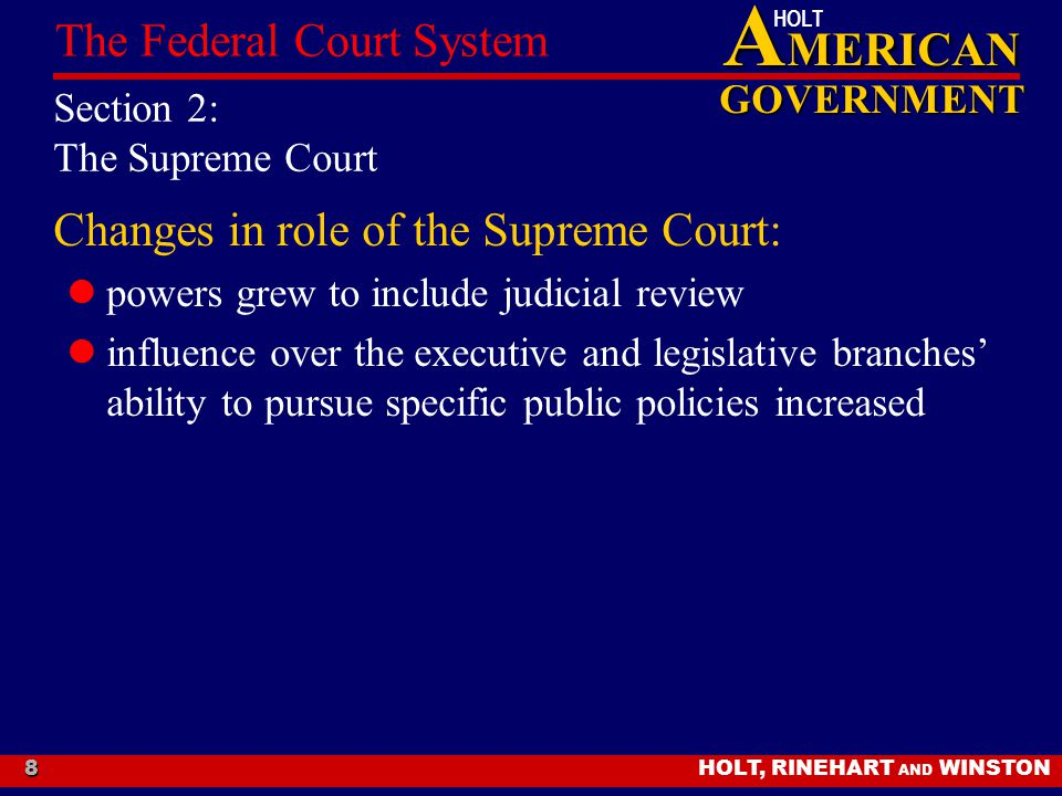 A MERICAN GOVERNMENT HOLT HOLT, RINEHART AND WINSTON The Federal Court System 8 Section 2: The Supreme Court Changes in role of the Supreme Court: powers grew to include judicial review influence over the executive and legislative branches' ability to pursue specific public policies increased