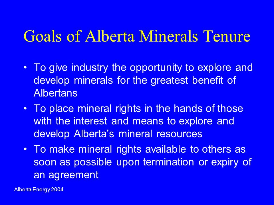 Goals of Alberta Minerals Tenure To give industry the opportunity to explore and develop minerals for the greatest benefit of Albertans To place miner