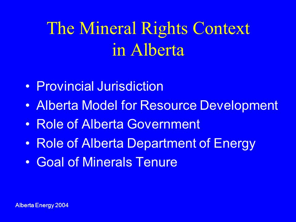 The Mineral Rights Context in Alberta Provincial Jurisdiction Alberta Model for Resource Development Role of Alberta Government Role of Alberta Depart