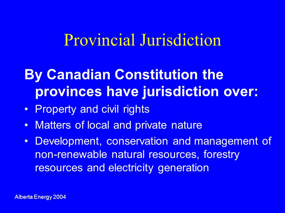 Provincial Jurisdiction By Canadian Constitution the provinces have jurisdiction over: Property and civil rights Matters of local and private nature D