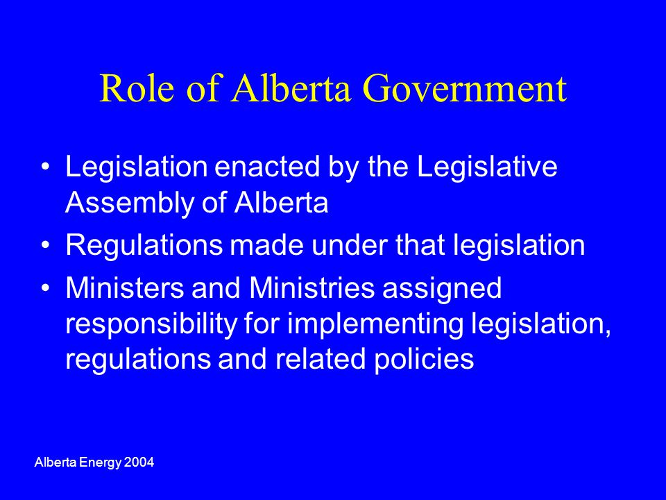 Role of Alberta Government Legislation enacted by the Legislative Assembly of Alberta Regulations made under that legislation Ministers and Ministries