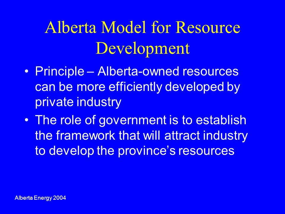 Alberta Model for Resource Development Principle – Alberta-owned resources can be more efficiently developed by private industry The role of governmen