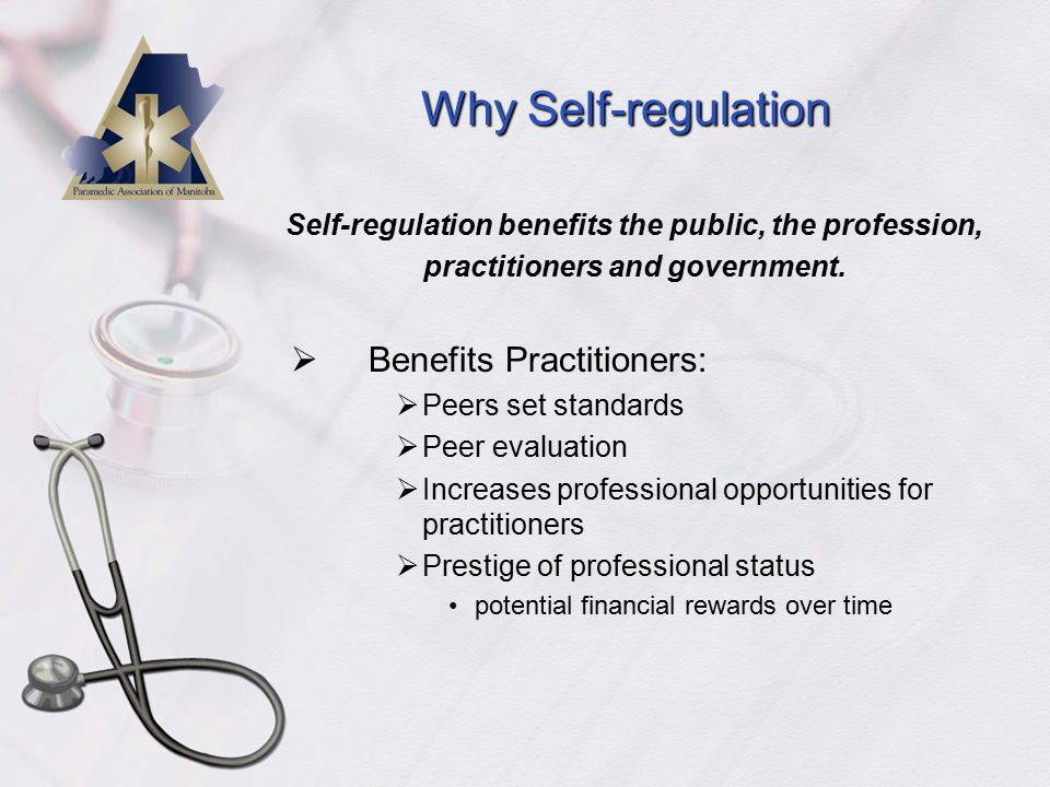 Why Self-regulation  Benefits Practitioners:  Peers set standards  Peer evaluation  Increases professional opportunities for practitioners  Prestige of professional status potential financial rewards over time Self-regulation benefits the public, the profession, practitioners and government.