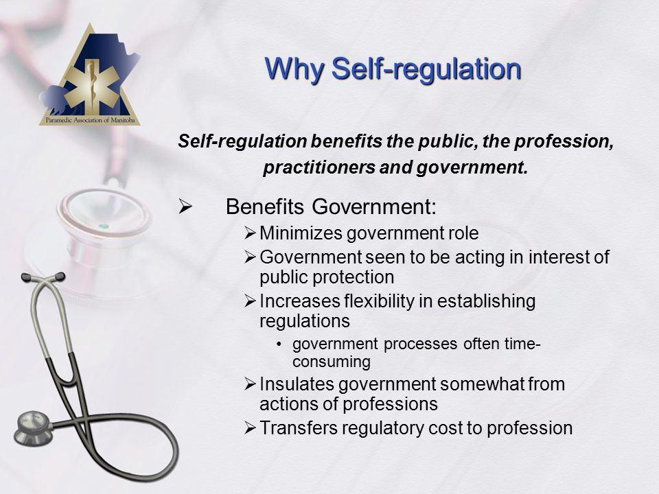 Why Self-regulation  Benefits Government:  Minimizes government role  Government seen to be acting in interest of public protection  Increases flexibility in establishing regulations government processes often time- consuming  Insulates government somewhat from actions of professions  Transfers regulatory cost to profession Self-regulation benefits the public, the profession, practitioners and government.