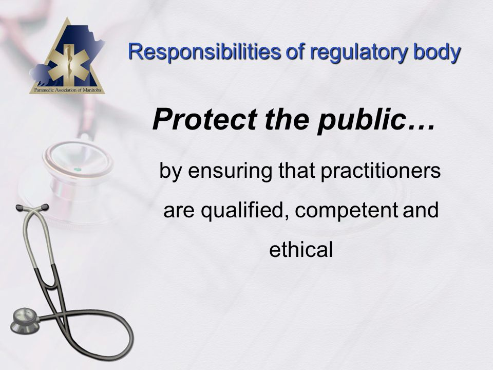 Responsibilities of regulatory body Protect the public… by ensuring that practitioners are qualified, competent and ethical