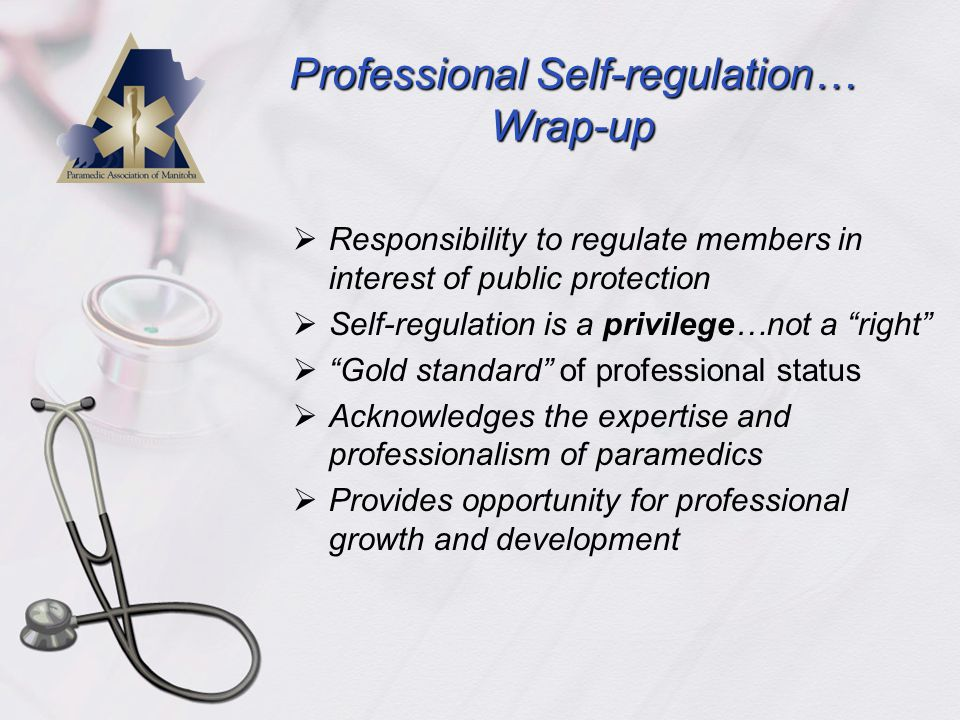 Professional Self-regulation… Wrap-up  Responsibility to regulate members in interest of public protection  Self-regulation is a privilege…not a right  Gold standard of professional status  Acknowledges the expertise and professionalism of paramedics  Provides opportunity for professional growth and development