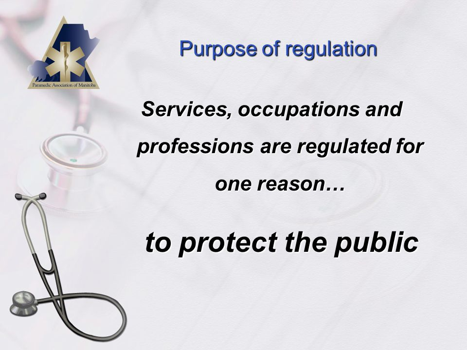 Purpose of regulation PUBLIC PROTECTION  Governments regulate services and activities to ensure level playing field between experts and public  Government develops rules for transactions between service provider and public  Common approach to regulating professions is self-regulation