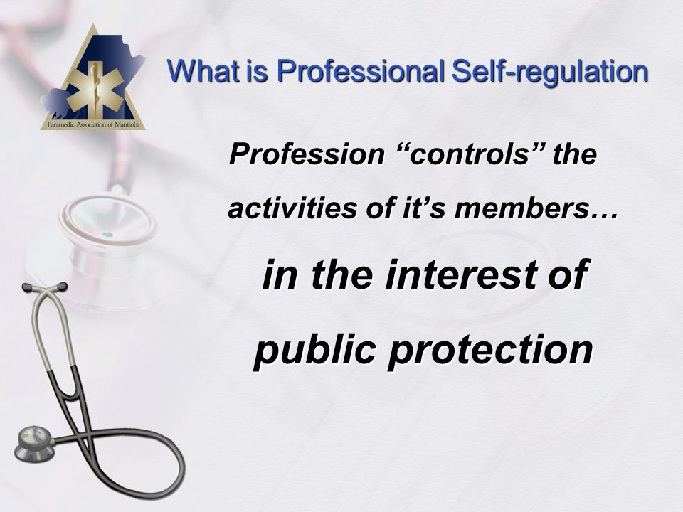 What is Professional Self-regulation  Partnership with Government to formally regulate the profession  Legislation provides the framework for a profession to regulate member activities Legal authority to govern members transferred from government to profession Profession expected to develop, implement and enforce rules to protect public -ensure competent and ethical practitioners Members accountable for their practice/conduct  Gold standard of professional status Considerable responsibility