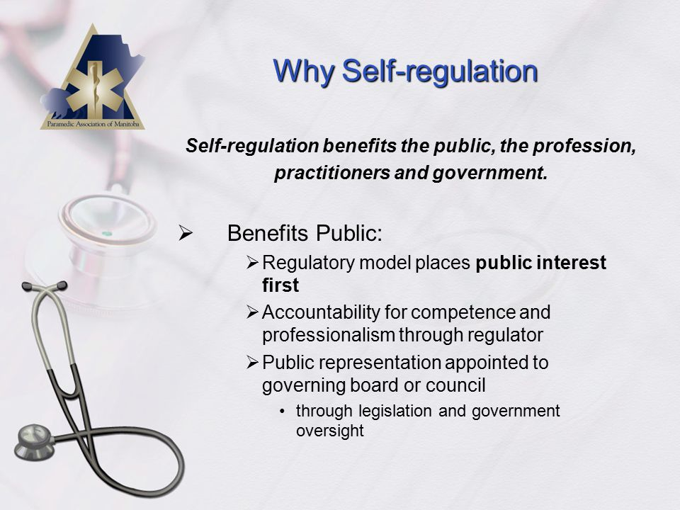 Why Self-regulation  Benefits Public:  Regulatory model places public interest first  Accountability for competence and professionalism through regulator  Public representation appointed to governing board or council through legislation and government oversight Self-regulation benefits the public, the profession, practitioners and government.