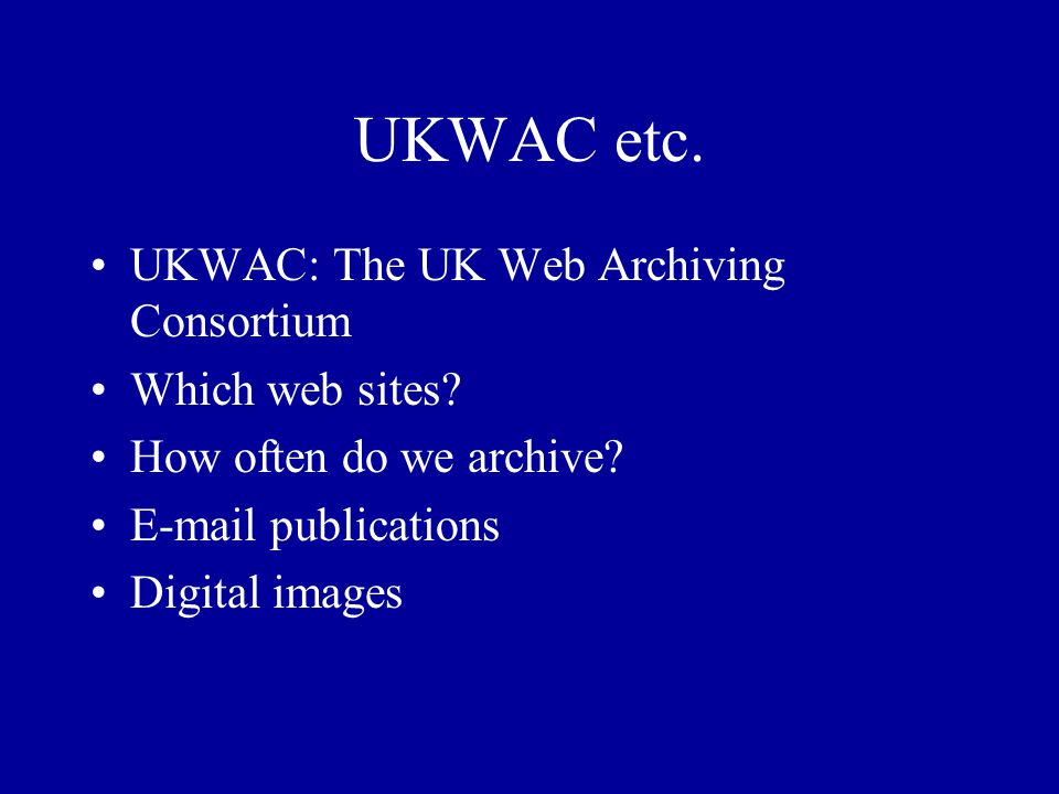 UKWAC etc. UKWAC: The UK Web Archiving Consortium Which web sites.