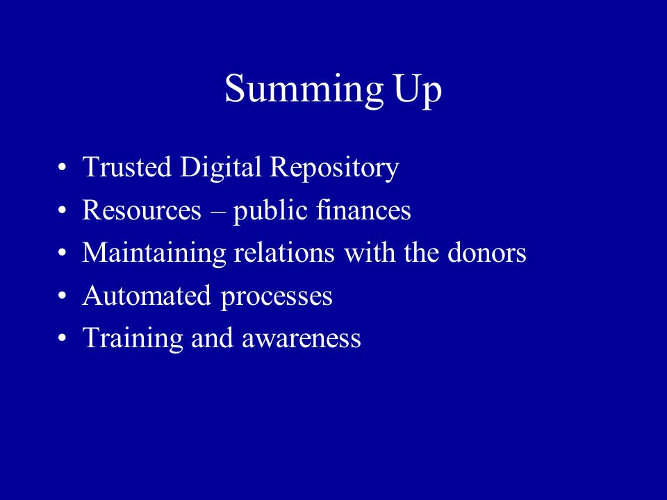 Summing Up Trusted Digital Repository Resources – public finances Maintaining relations with the donors Automated processes Training and awareness