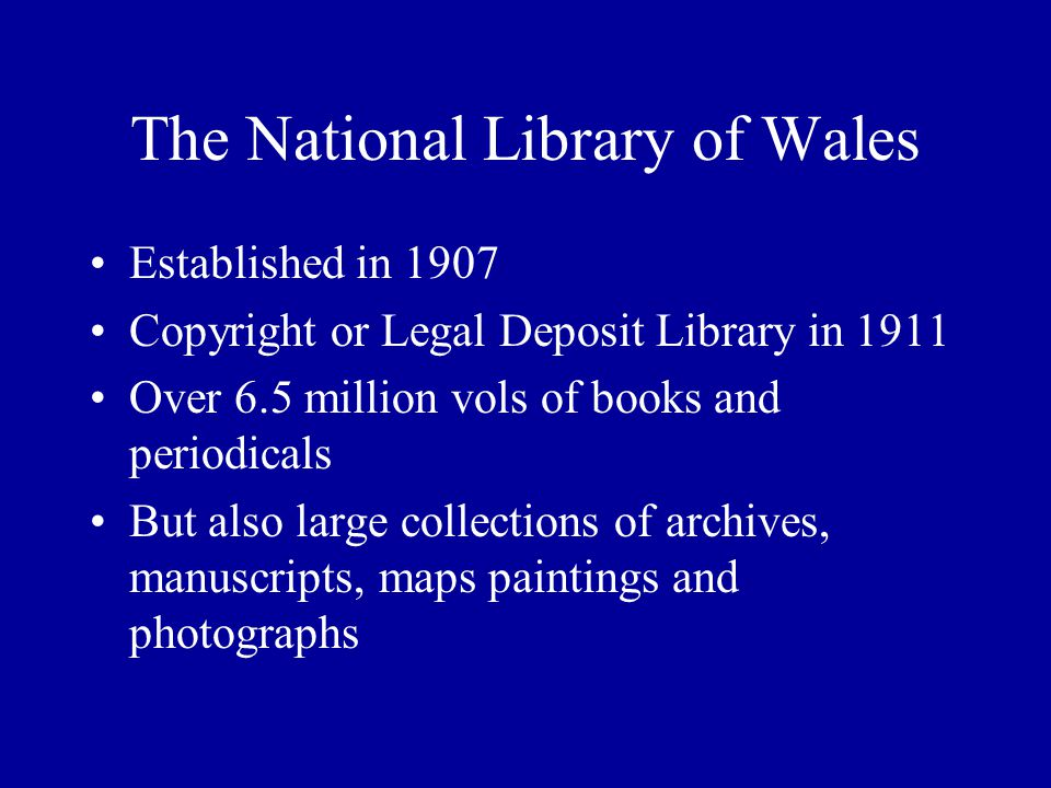 The National Library of Wales Established in 1907 Copyright or Legal Deposit Library in 1911 Over 6.5 million vols of books and periodicals But also large collections of archives, manuscripts, maps paintings and photographs