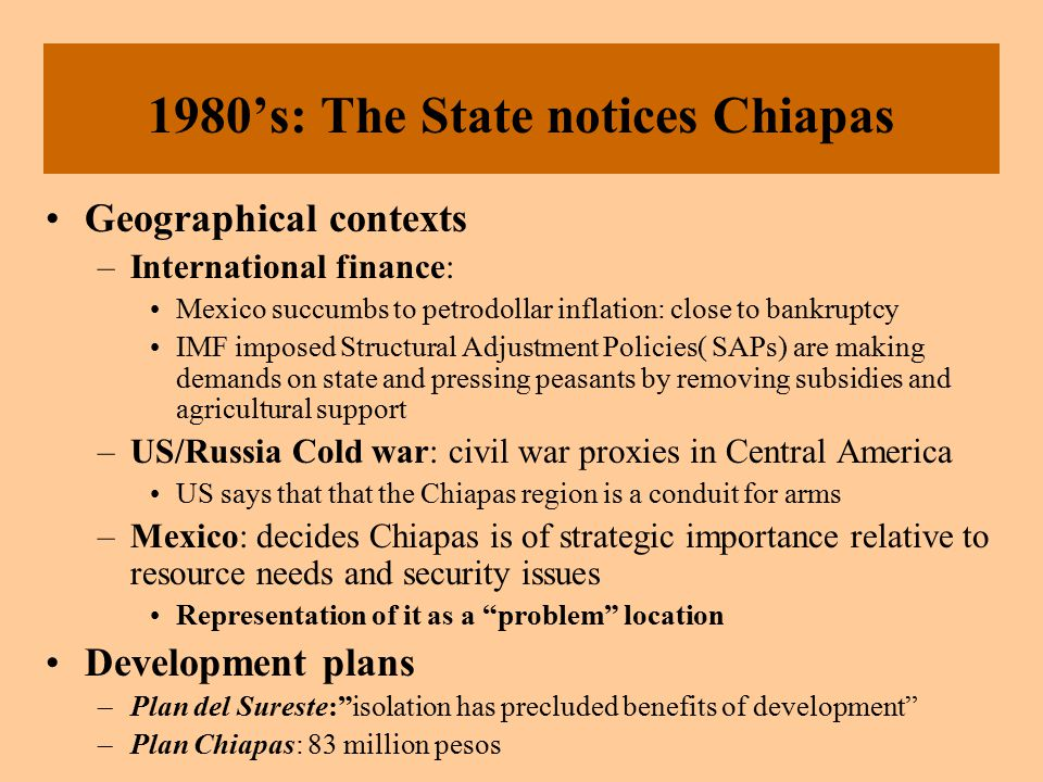 Response to the State Plans State interventions FAIL to reduce social and agrarian conflicts in Chiapas  EXACERBATED them by –inserting the state into the region –maintaining power of the ranchers and extremely repressive governor –pitting different peasant groups against each other Birth of the Zapatistas 1983: Original meeting 6 people By 1986: only 12 members By 1989: several thousand