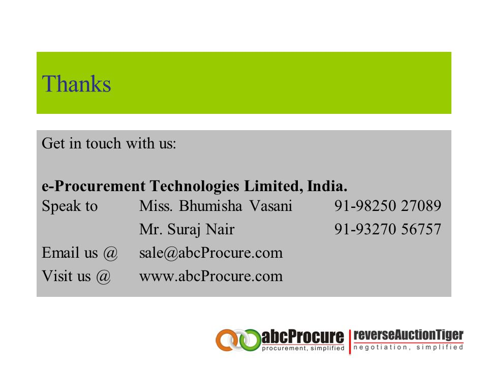 Thanks Get in touch with us: e-Procurement Technologies Limited, India. Speak to Miss. Bhumisha Vasani 91-98250 27089 Mr. Suraj Nair91-93270 56757 Ema