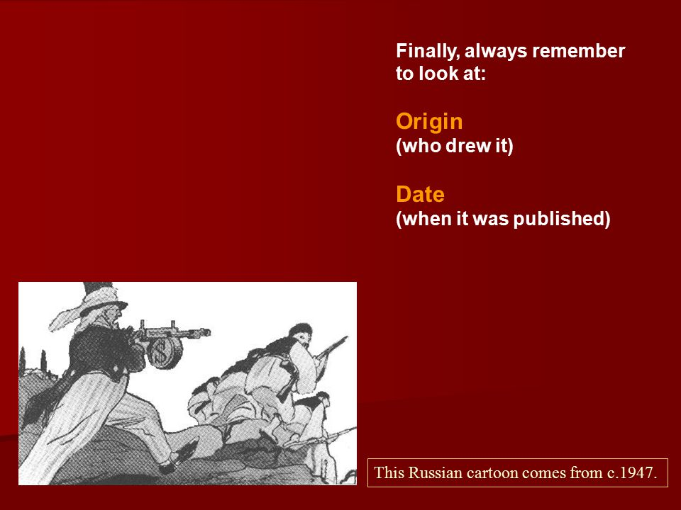 Finally, always remember to look at: Origin (who drew it) Date (when it was published) This Russian cartoon comes from c.1947.