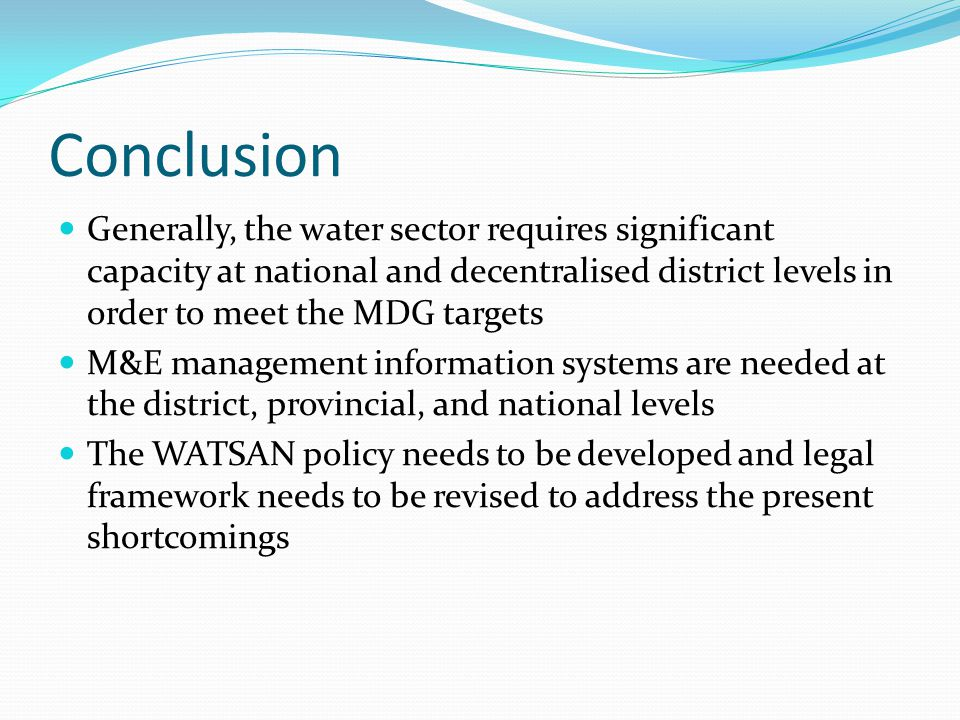Conclusion Generally, the water sector requires significant capacity at national and decentralised district levels in order to meet the MDG targets M&E management information systems are needed at the district, provincial, and national levels The WATSAN policy needs to be developed and legal framework needs to be revised to address the present shortcomings
