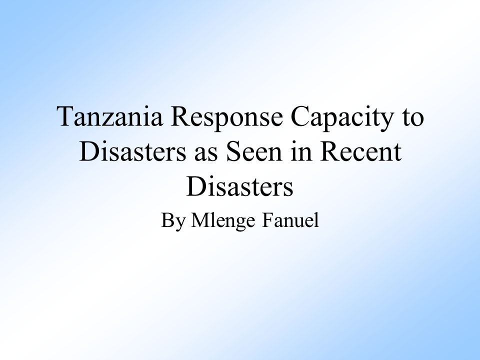 Tanzania Response Capacity to Disasters as Seen in Recent Disasters By Mlenge Fanuel