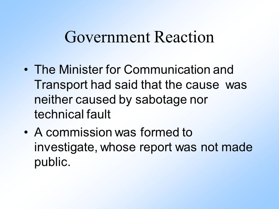 Government Reaction The Minister for Communication and Transport had said that the cause was neither caused by sabotage nor technical fault A commissi