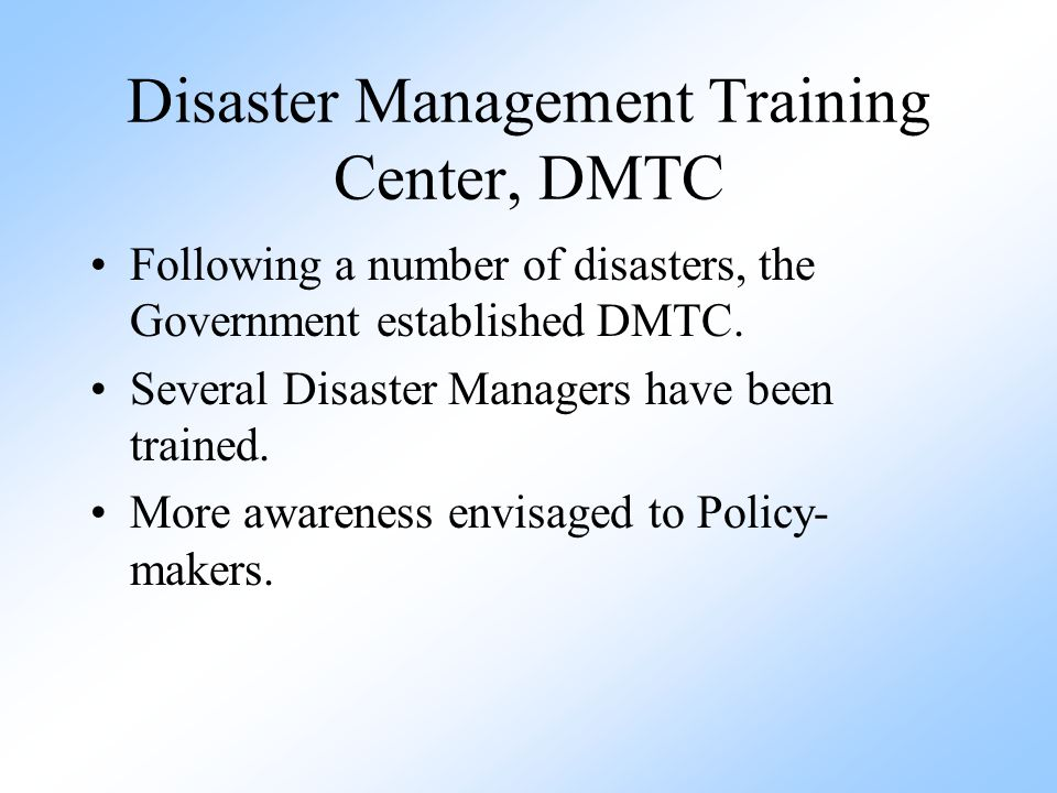 Disaster Management Training Center, DMTC Following a number of disasters, the Government established DMTC. Several Disaster Managers have been traine