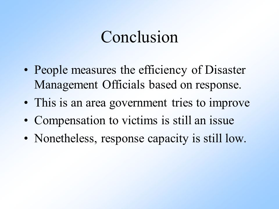 Conclusion People measures the efficiency of Disaster Management Officials based on response. This is an area government tries to improve Compensation