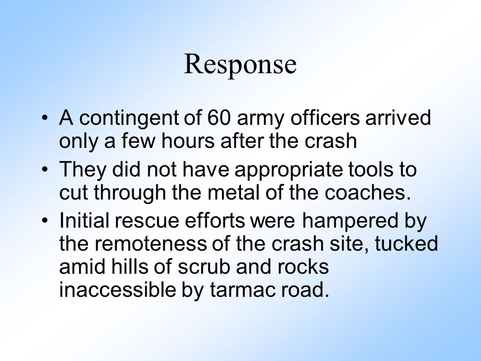 Response A contingent of 60 army officers arrived only a few hours after the crash They did not have appropriate tools to cut through the metal of the