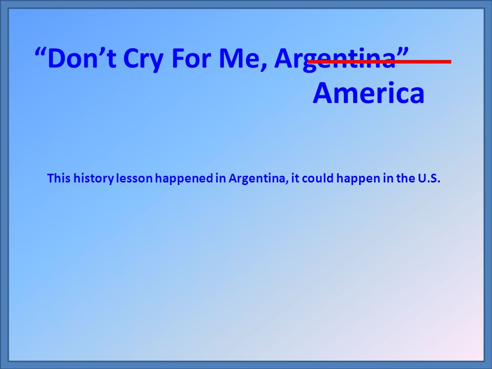America Don't Cry For Me, Argentina This history lesson happened in Argentina, it could happen in the U.S.