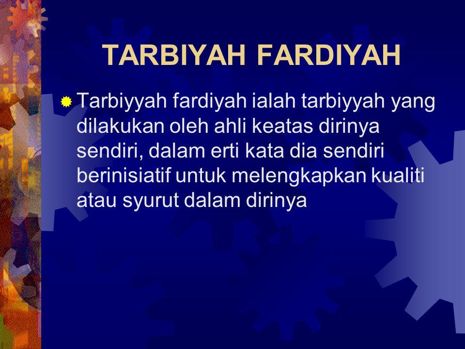 TARBIYAH FARDIYAH  Tarbiyyah fardiyah ialah tarbiyyah yang dilakukan oleh ahli keatas dirinya sendiri, dalam erti kata dia sendiri berinisiatif untuk
