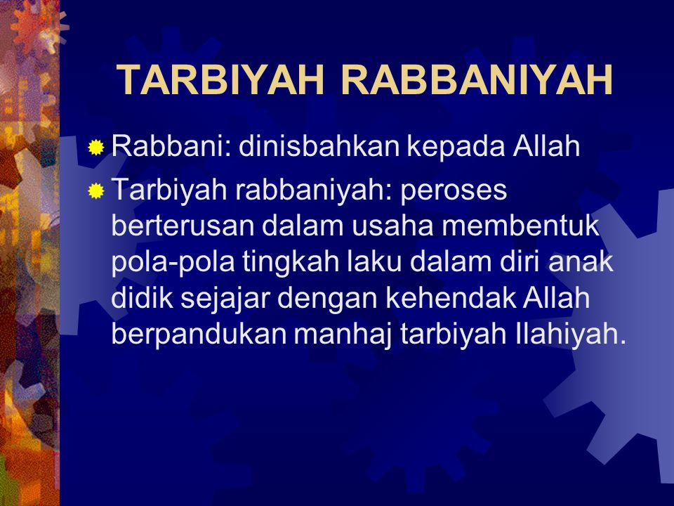 TARBIYAH RABBANIYAH  Rabbani: dinisbahkan kepada Allah  Tarbiyah rabbaniyah: peroses berterusan dalam usaha membentuk pola-pola tingkah laku dalam d