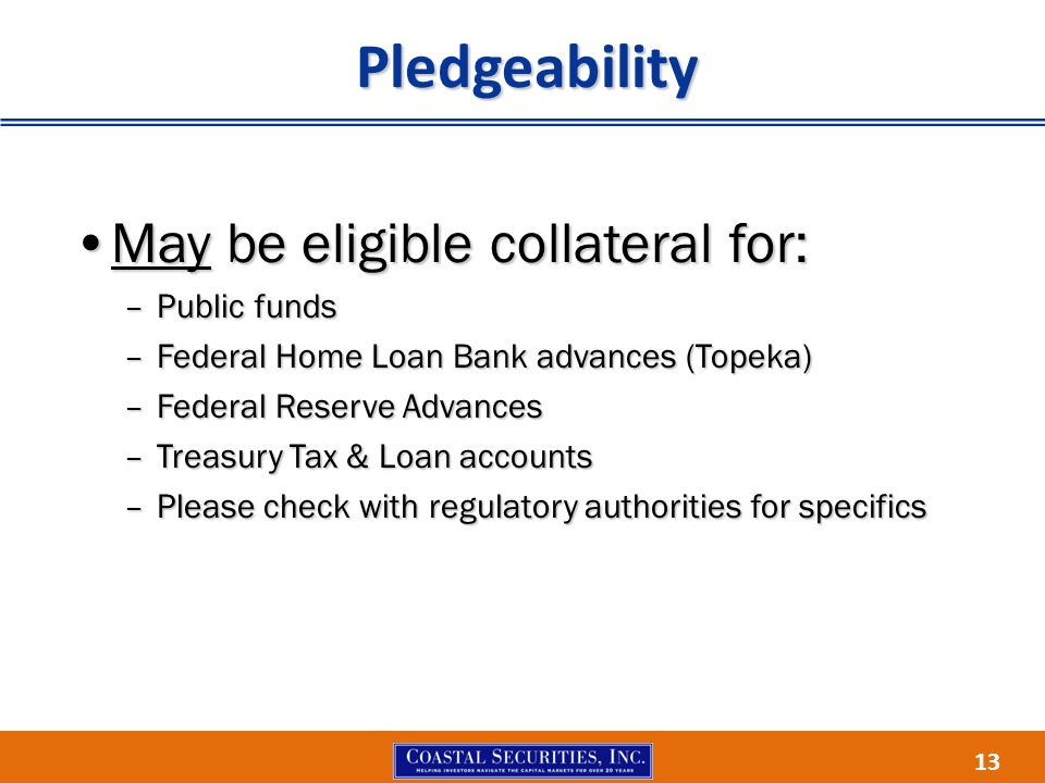 13 Pledgeability May be eligible collateral for:May be eligible collateral for: –Public funds –Federal Home Loan Bank advances (Topeka) –Federal Reser