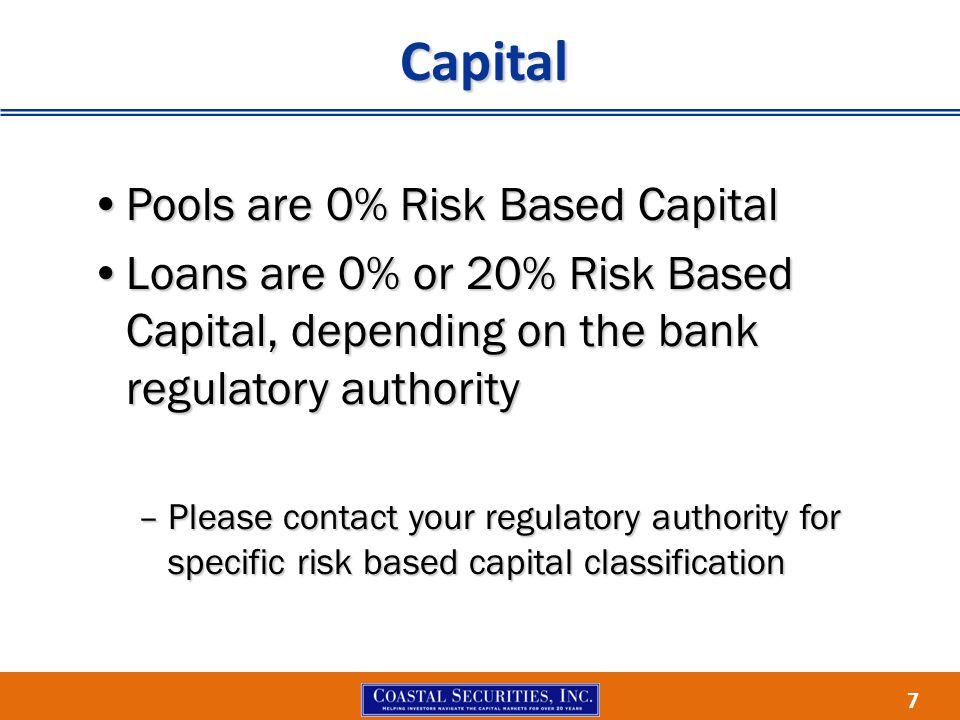 7 Capital Pools are 0% Risk Based CapitalPools are 0% Risk Based Capital Loans are 0% or 20% Risk Based Capital, depending on the bank regulatory auth