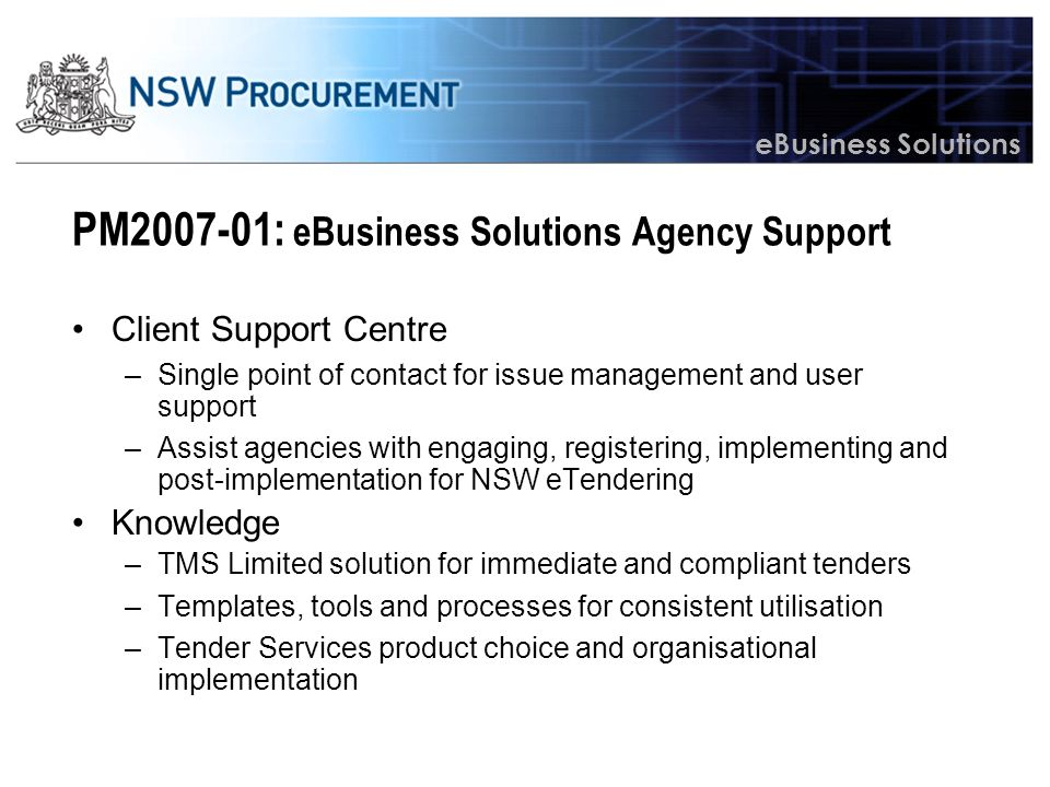 eBusiness Solutions PM2007-01: eBusiness Solutions Agency Support Client Support Centre –Single point of contact for issue management and user support –Assist agencies with engaging, registering, implementing and post-implementation for NSW eTendering Knowledge –TMS Limited solution for immediate and compliant tenders –Templates, tools and processes for consistent utilisation –Tender Services product choice and organisational implementation