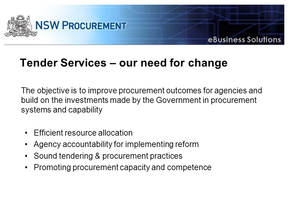 eBusiness Solutions The role of NSW eTendering Providing a single point for all NSW government tendering activity Gathering procurement information for NSW Government Enhance compliance in tendering practice Providing industry access and a response channel to all government business Opportunity to integrate electronic processes and systems Enable savings and efficiencies to agencies Facilitate sector-wide reform