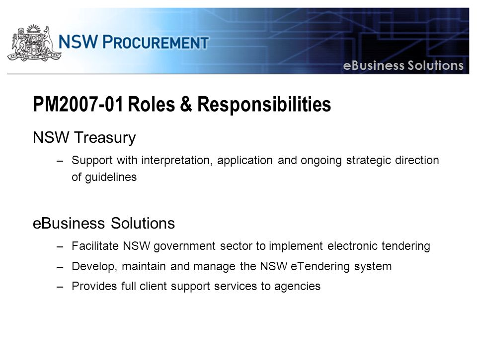 eBusiness Solutions PM2007-01 Roles & Responsibilities NSW Treasury –Support with interpretation, application and ongoing strategic direction of guidelines eBusiness Solutions –Facilitate NSW government sector to implement electronic tendering –Develop, maintain and manage the NSW eTendering system –Provides full client support services to agencies