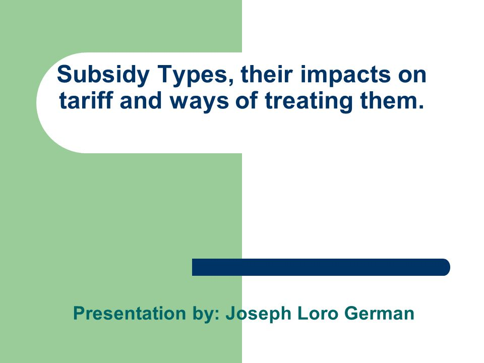 Subsidy Types, their impacts on tariff and ways of treating them.
