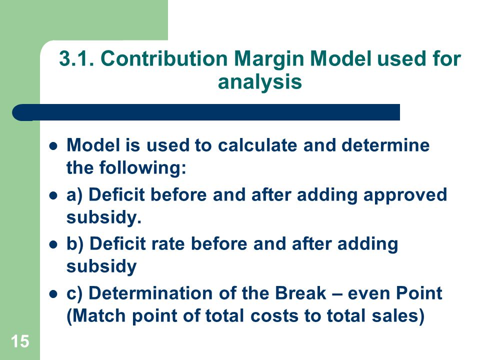 15 3.1. Contribution Margin Model used for analysis Model is used to calculate and determine the following: a) Deficit before and after adding approve