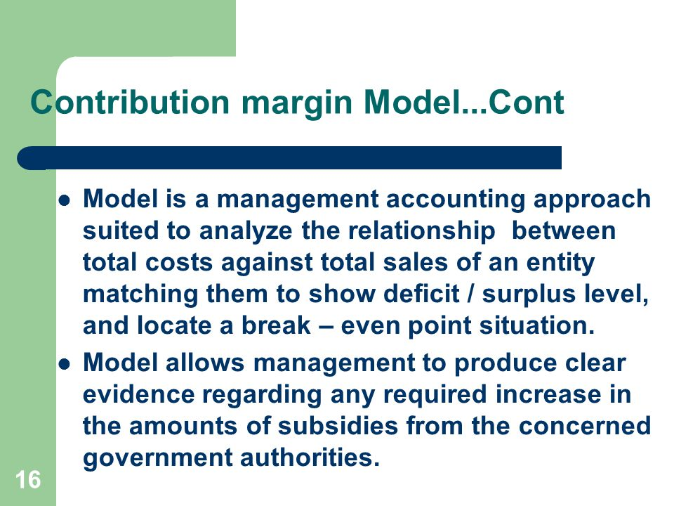 16 Contribution margin Model...Cont Model is a management accounting approach suited to analyze the relationship between total costs against total sales of an entity matching them to show deficit / surplus level, and locate a break – even point situation.