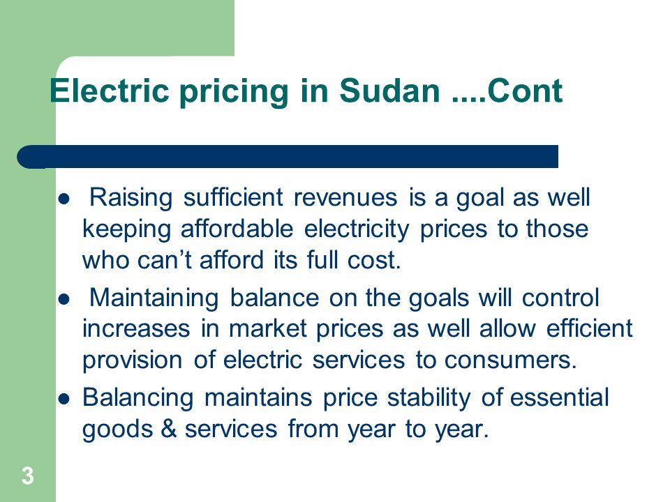 3 Electric pricing in Sudan....Cont Raising sufficient revenues is a goal as well keeping affordable electricity prices to those who can't afford its full cost.