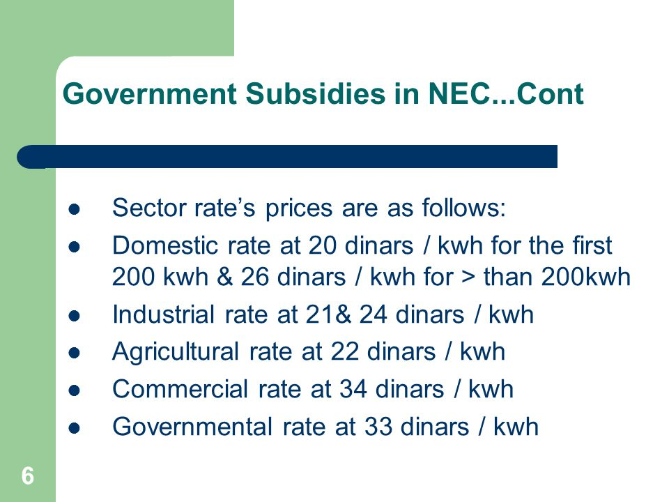 6 Government Subsidies in NEC...Cont Sector rate's prices are as follows: Domestic rate at 20 dinars / kwh for the first 200 kwh & 26 dinars / kwh for