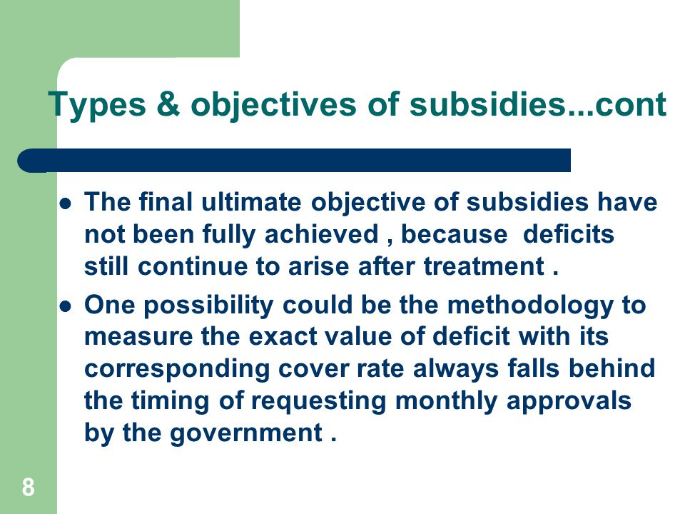 8 Types & objectives of subsidies...cont The final ultimate objective of subsidies have not been fully achieved, because deficits still continue to arise after treatment.