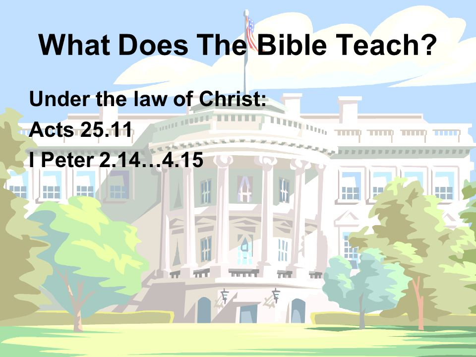 What Does The Bible Teach? Under the law of Christ: Acts 25.11 I Peter 2.14…4.15