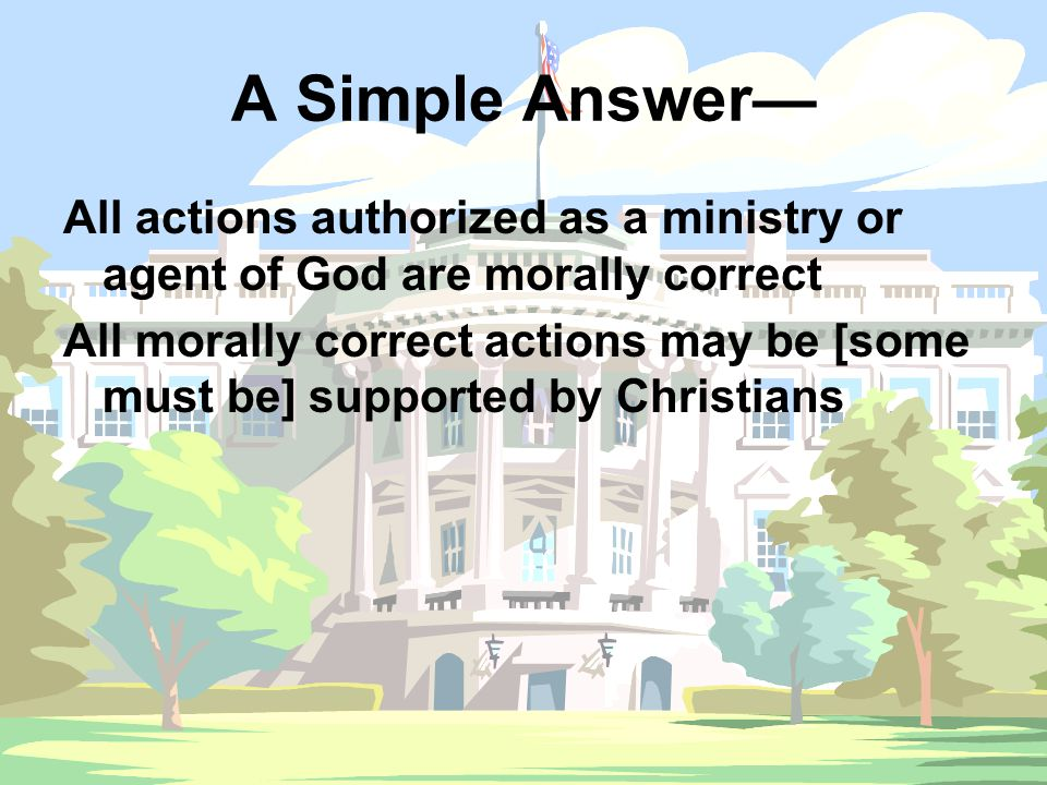 A Simple Answer— All actions authorized as a ministry or agent of God are morally correct All morally correct actions may be [some must be] supported